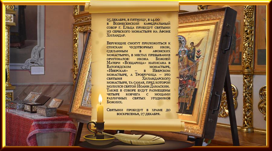 25 декабря, в пятницу, в 14.00 в Вознесенский кафедральный собор г. Ельца прибудут святыни из сербского монастыря на Афоне Хиландар. Верующие смогут приложиться к спискам чудотворных икон, сделанным в афонских монастырях, в местах пребывания оригиналов: икона Божией Матери «Всецарица» написана в Ватопедском монастыре, «Иверская» – в Иверском монастыре, а Троеручица – это святыня Хиландарского монастыря, та самая, пред которой молился святой Иоанн Дамаскин. Также в соборе будут размещены четыре ковчега с мощами различных святых угодников Божиих. Святыни пробудут в храме до воскресенья, 27 декабря.