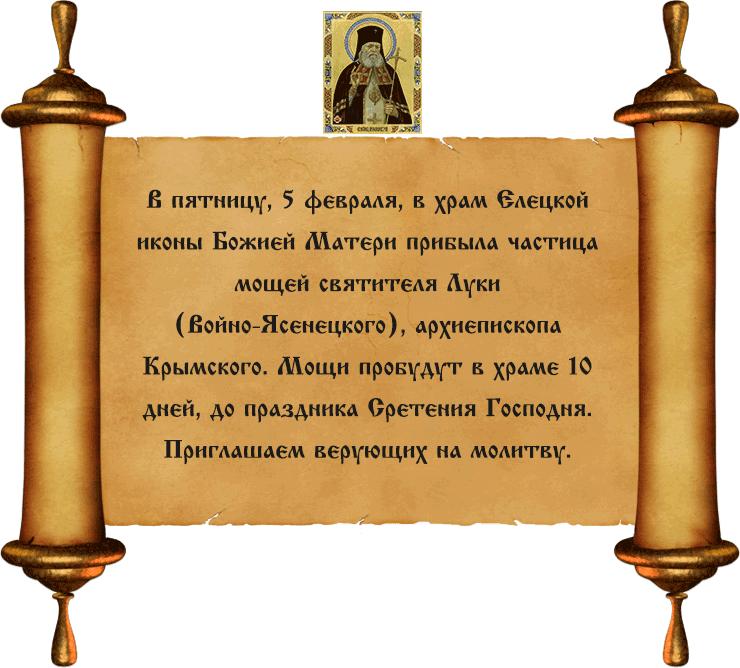 В пятницу, 5 февраля, в 17.00 в храм Елецкой иконы Божией Матери прибудет частица мощей святителя Луки (Войно-Ясенецкого), архиепископа Крымского. Мощи пробудут в храме 10 дней, до праздника Сретения Господня. Приглашаем верующих на молитву.